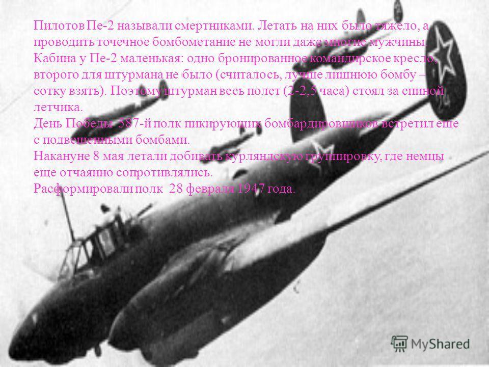Пилотов Пе-2 называли смертниками. Летать на них было тяжело, а проводить точечное бомбометание не могли даже многие мужчины. Кабина у Пе-2 маленькая: одно бронированное командирское кресло, второго для штурмана не было (считалось, лучше лишнюю бомбу