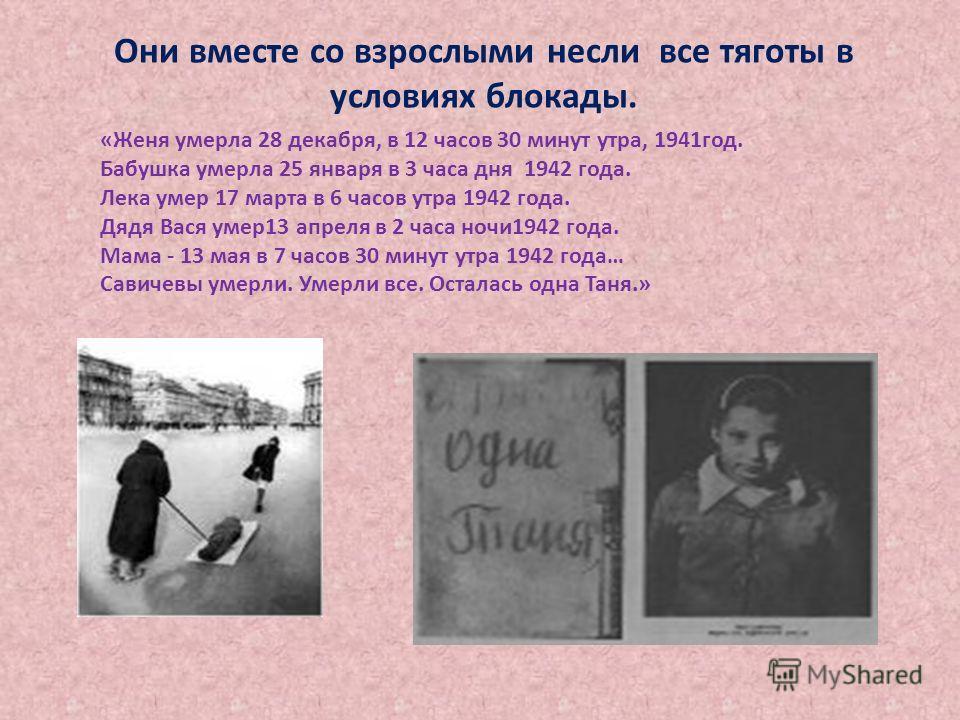 «Женя умерла 28 декабря, в 12 часов 30 минут утра, 1941год. Бабушка умерла 25 января в 3 часа дня 1942 года. Лека умер 17 марта в 6 часов утра 1942 года. Дядя Вася умер13 апреля в 2 часа ночи1942 года. Мама - 13 мая в 7 часов 30 минут утра 1942 года…