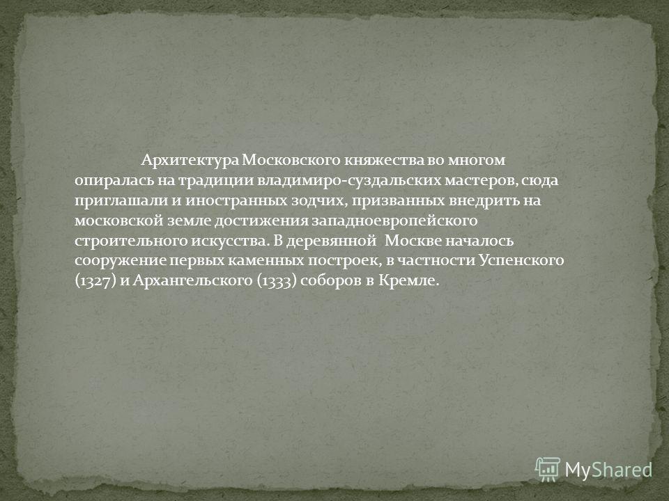 Архитектура Московского княжества во многом опиралась на традиции владимиро-суздальских мастеров, сюда приглашали и иностранных зодчих, призванных внедрить на московской земле достижения западноевропейского строительного искусства. В деревянной Москв