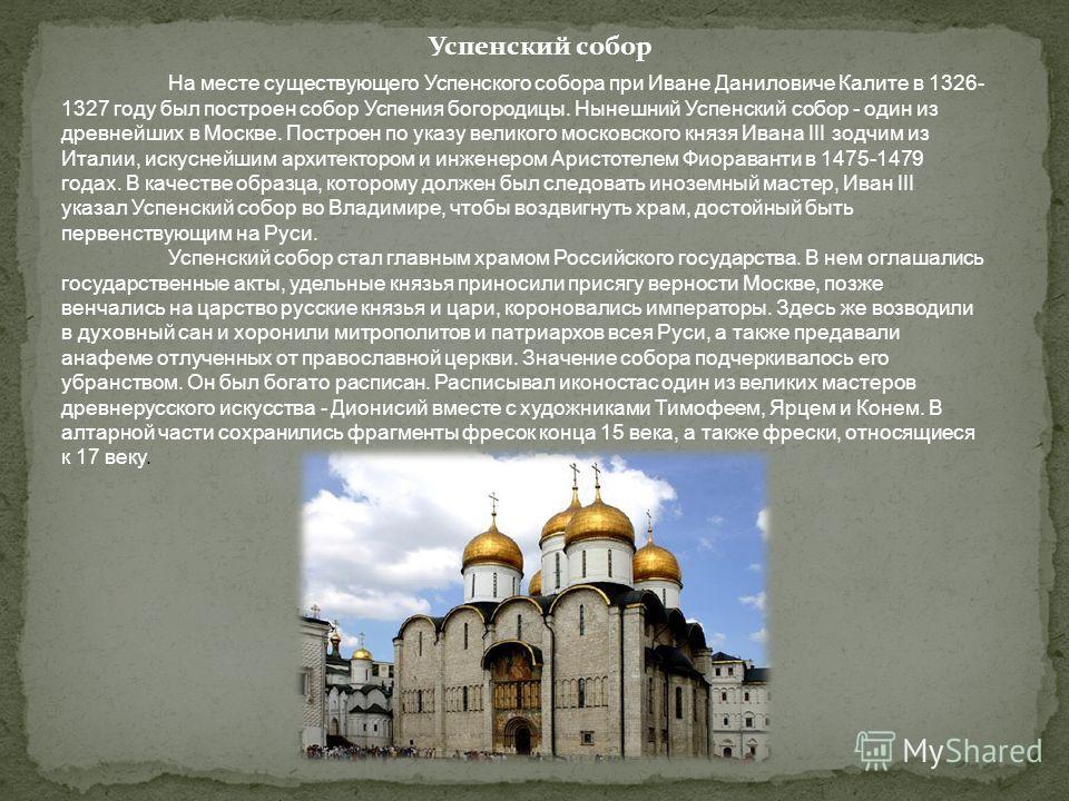 На месте существующего Успенского собора при Иване Даниловиче Калите в 1326- 1327 году был построен собор Успения богородицы. Нынешний Успенский собор - один из древнейших в Москве. Построен по указу великого московского князя Ивана III зодчим из Ита
