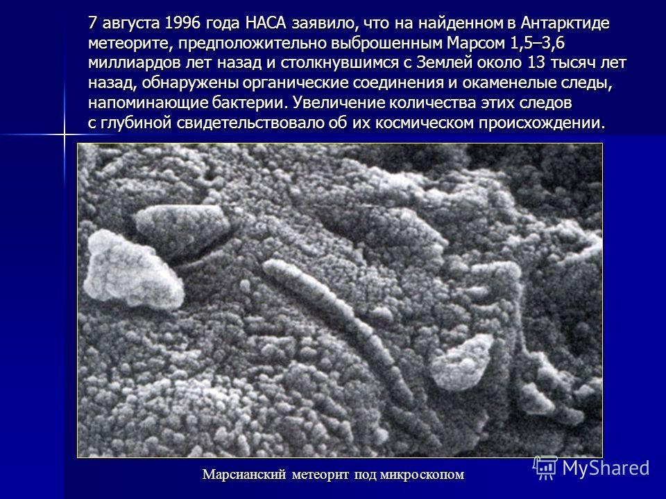 7 августа 1996 года НАСА заявило, что на найденном в Антарктиде метеорите, предположительно выброшенным Марсом 1,5–3,6 миллиардов лет назад и столкнувшимся с Землей около 13 тысяч лет назад, обнаружены органические соединения и окаменелые следы, напо