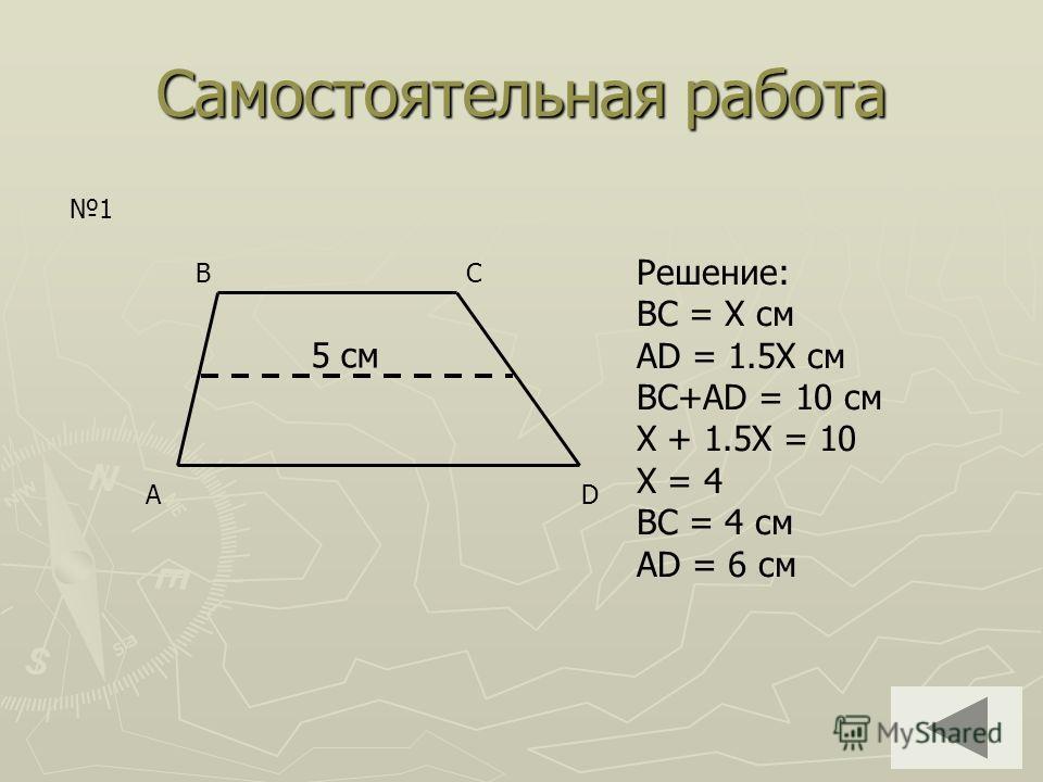 Самостоятельная работа AD BC 5 см 1 Решение: BC = Х см AD = 1.5X см BC+AD = 10 см X + 1.5X = 10 X = 4 BC = 4 см AD = 6 см