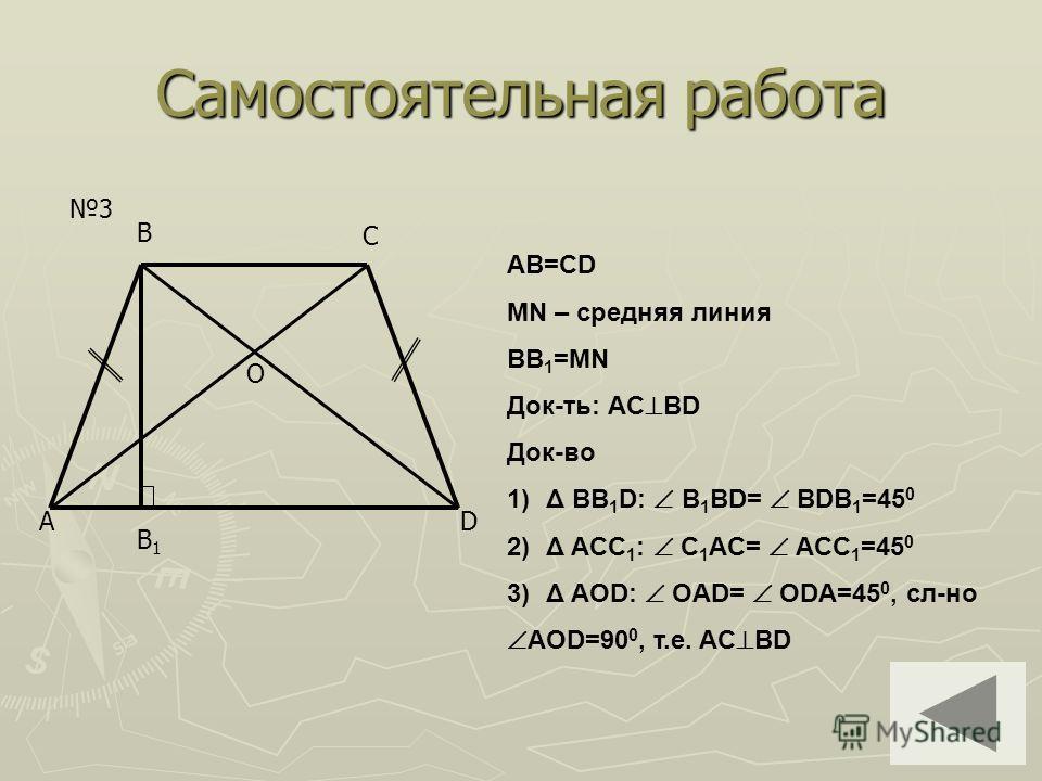 Самостоятельная работа 3 A B C D B1B1 O AB=CD MN – средняя линия BB 1 =MN Док-ть: AC BD Док-во 1)Δ BB 1 D: B 1 BD= BDB 1 =45 0 2)Δ ACC 1 : C 1 AC= ACC 1 =45 0 3)Δ AOD: OAD= ODA=45 0, сл-но AOD=90 0, т.е. AC BD
