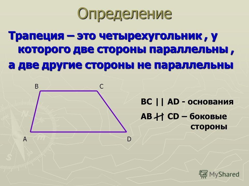 Трапеция – это четырехугольник, у которого две стороны параллельны, а две другие стороны не параллельны AD BC BC || AD - основания AB || CD – боковые стороныОпределение