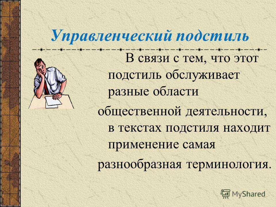 Управленческий подстиль В связи с тем, что этот подстиль обслуживает разные области общественной деятельности, в текстах подстиля находит применение самая разнообразная терминология.