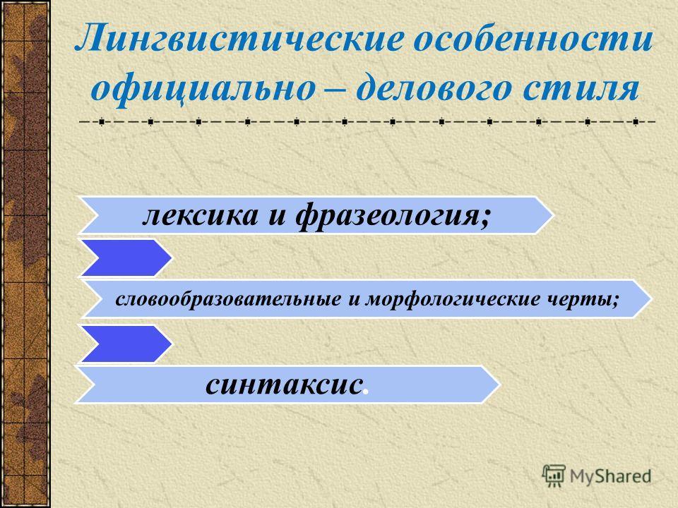 Лингвистические особенности официально – делового стиля лексика и фразеология; словообразовательные и морфологические черты; синтаксис.