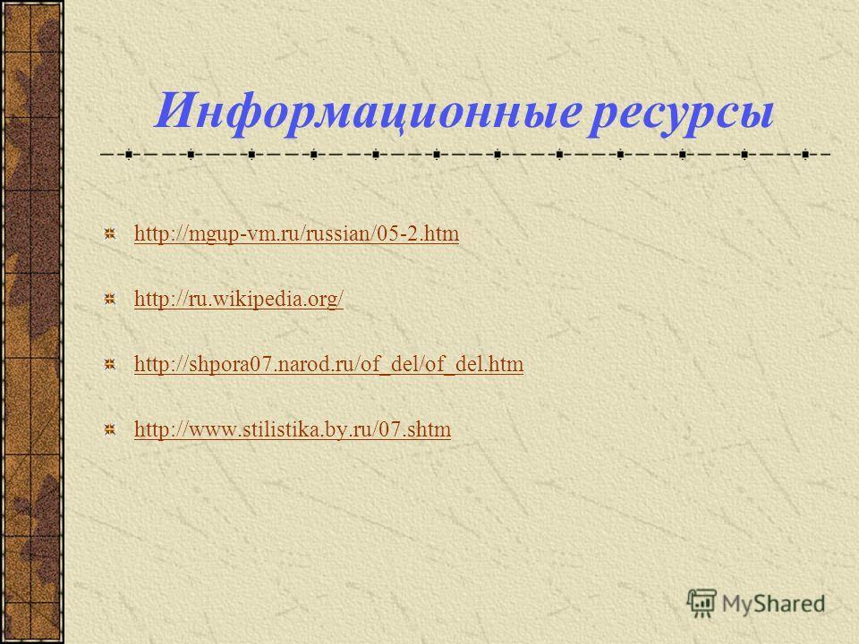 Информационные ресурсы http://mgup-vm.ru/russian/05-2.htm http://ru.wikipedia.org/ http://shpora07.narod.ru/of_del/of_del.htm http://www.stilistika.by.ru/07.shtm