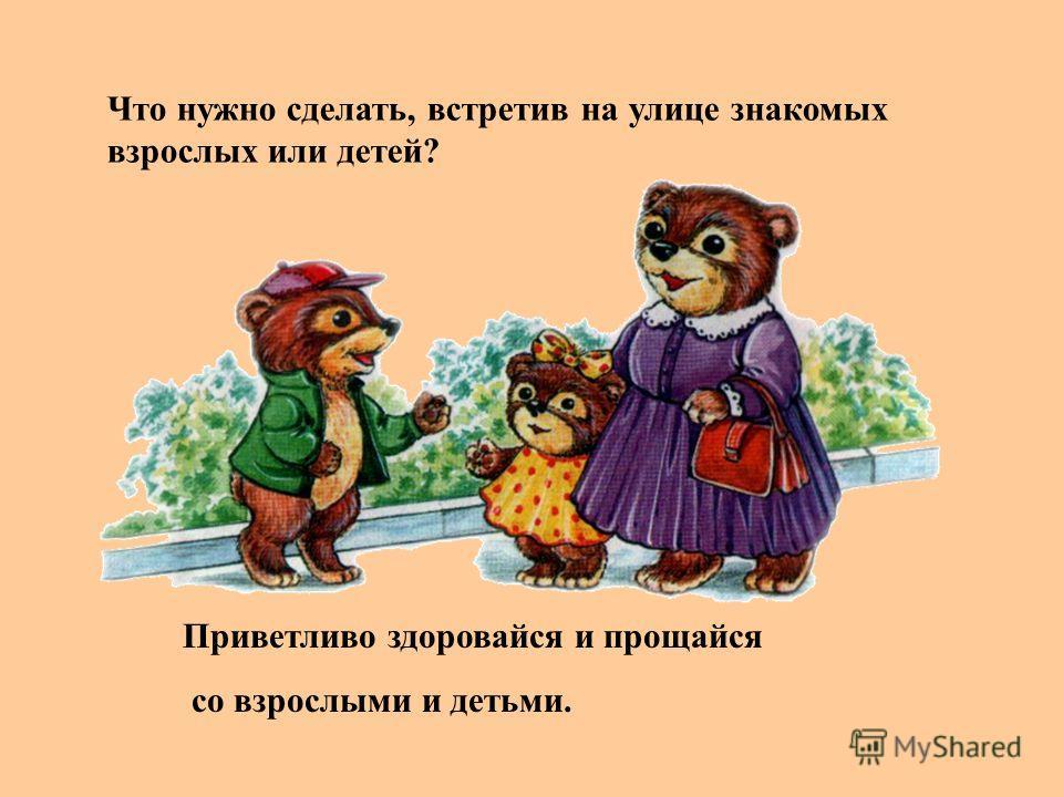 Что нужно сделать, встретив на улице знакомых взрослых или детей? Приветливо здоровайся и прощайся со взрослыми и детьми.