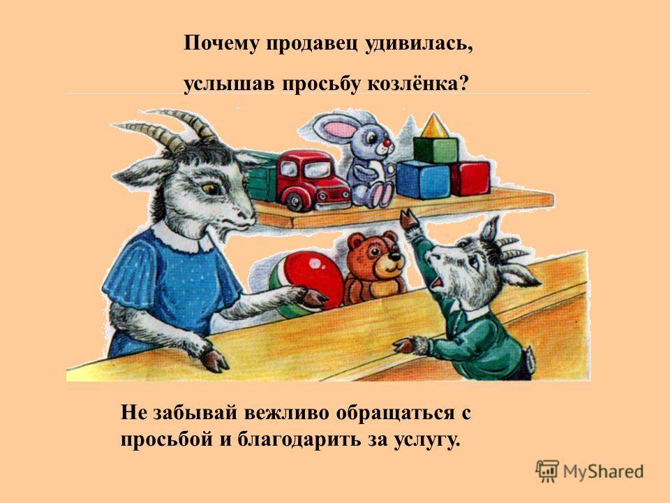 Не забывай вежливо обращаться с просьбой и благодарить за услугу. Почему продавец удивилась, услышав просьбу козлёнка?