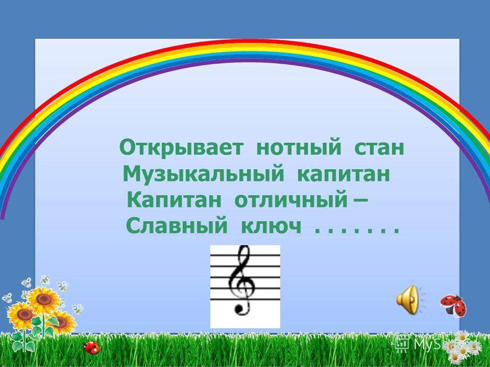 Открывает нотный стан Музыкальный капитан Капитан отличный – Славный ключ....... Открывает нотный стан Музыкальный капитан Капитан отличный – Славный ключ.......