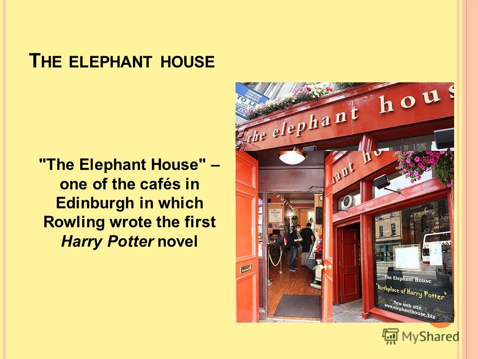 T HE ELEPHANT HOUSE The Elephant House – one of the cafés in Edinburgh in which Rowling wrote the first Harry Potter novel