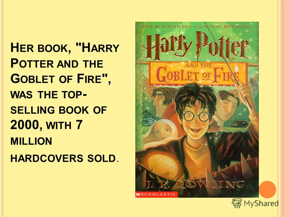 H ER BOOK, H ARRY P OTTER AND THE G OBLET OF F IRE , WAS THE TOP - SELLING BOOK OF 2000, WITH 7 MILLION HARDCOVERS SOLD.