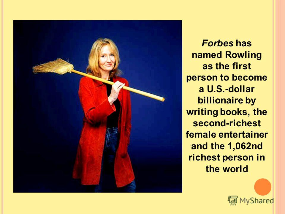 Forbes has named Rowling as the first person to become a U.S.-dollar billionaire by writing books, the second-richest female entertainer and the 1,062nd richest person in the world