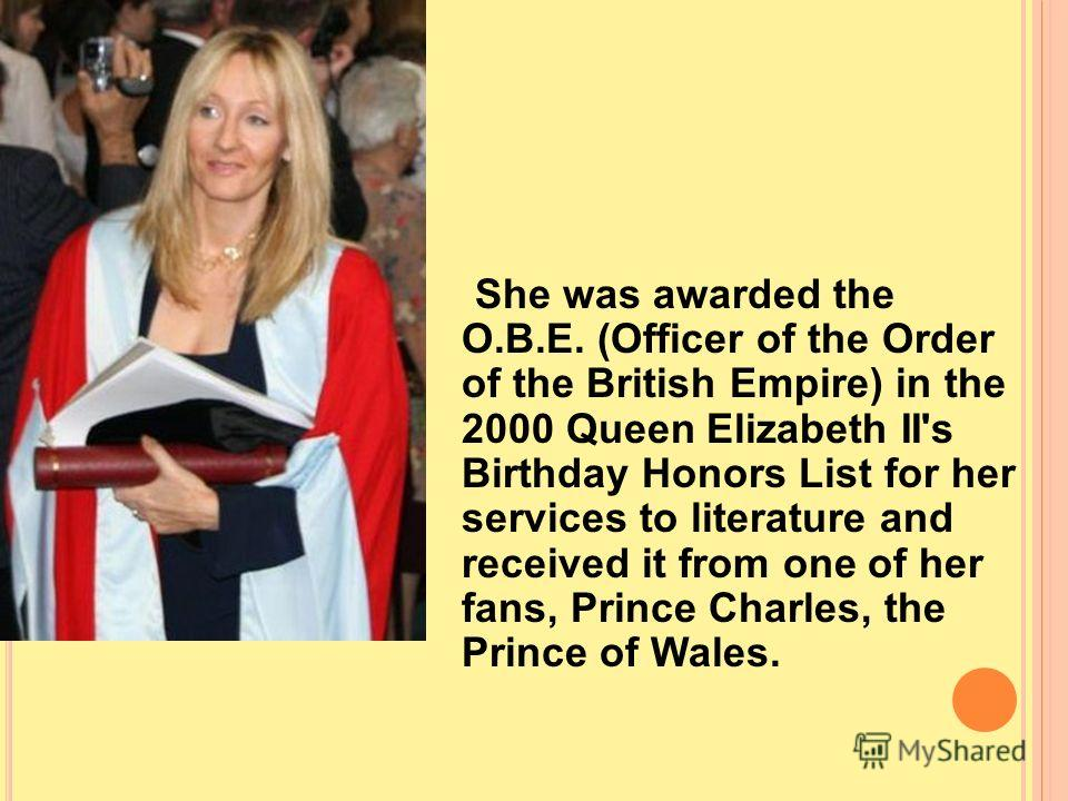 She was awarded the O.B.E. (Officer of the Order of the British Empire) in the 2000 Queen Elizabeth II's Birthday Honors List for her services to literature and received it from one of her fans, Prince Charles, the Prince of Wales.