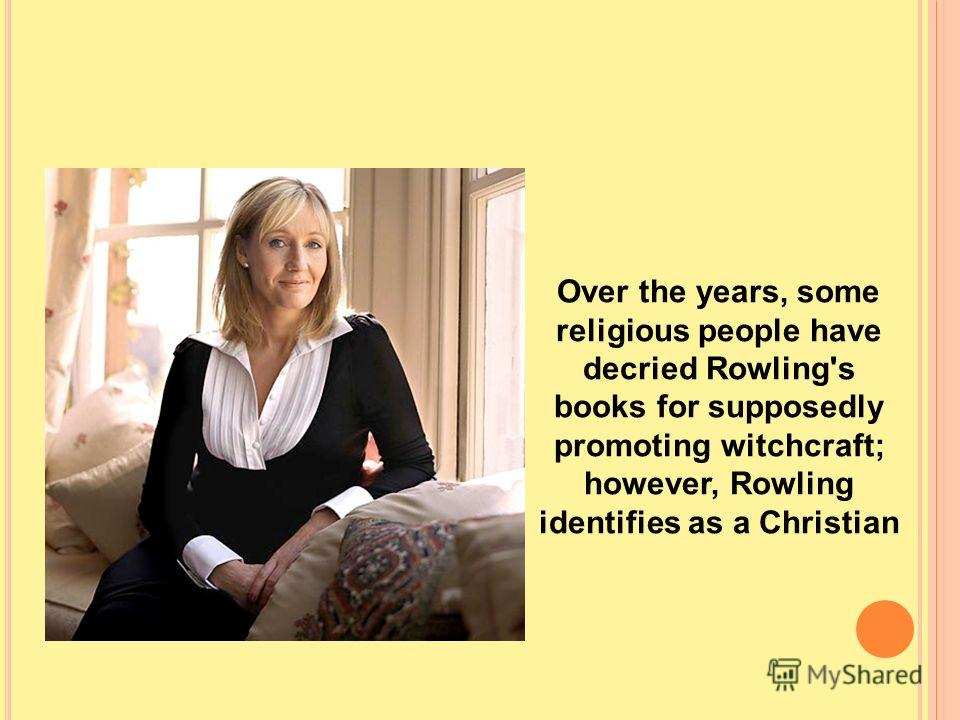 Over the years, some religious people have decried Rowling's books for supposedly promoting witchcraft; however, Rowling identifies as a Christian