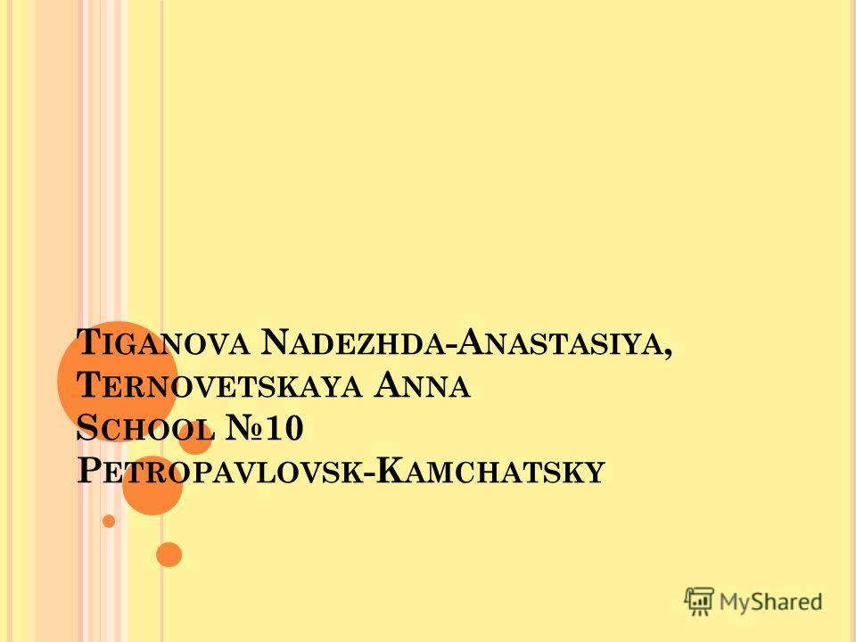 T IGANOVA N ADEZHDA -A NASTASIYA, T ERNOVETSKAYA A NNA S CHOOL 10 P ETROPAVLOVSK -K AMCHATSKY
