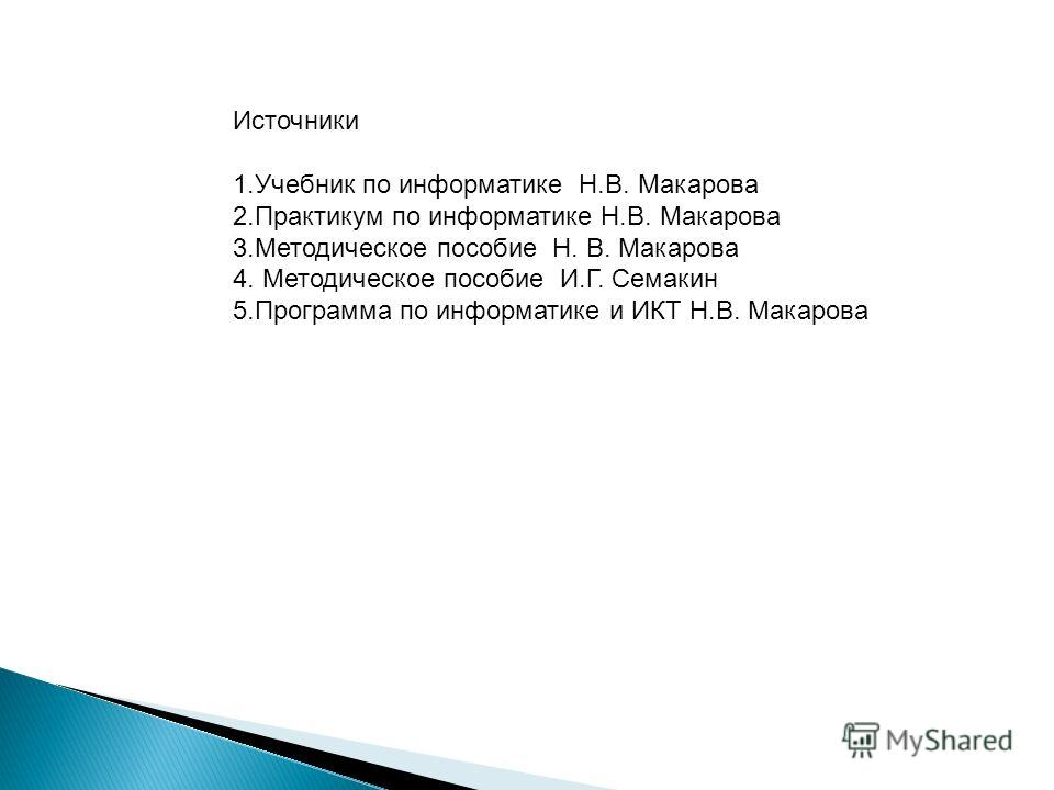 Источники 1.Учебник по информатике Н.В. Макарова 2.Практикум по информатике Н.В. Макарова 3.Методическое пособие Н. В. Макарова 4. Методическое пособие И.Г. Семакин 5.Программа по информатике и ИКТ Н.В. Макарова