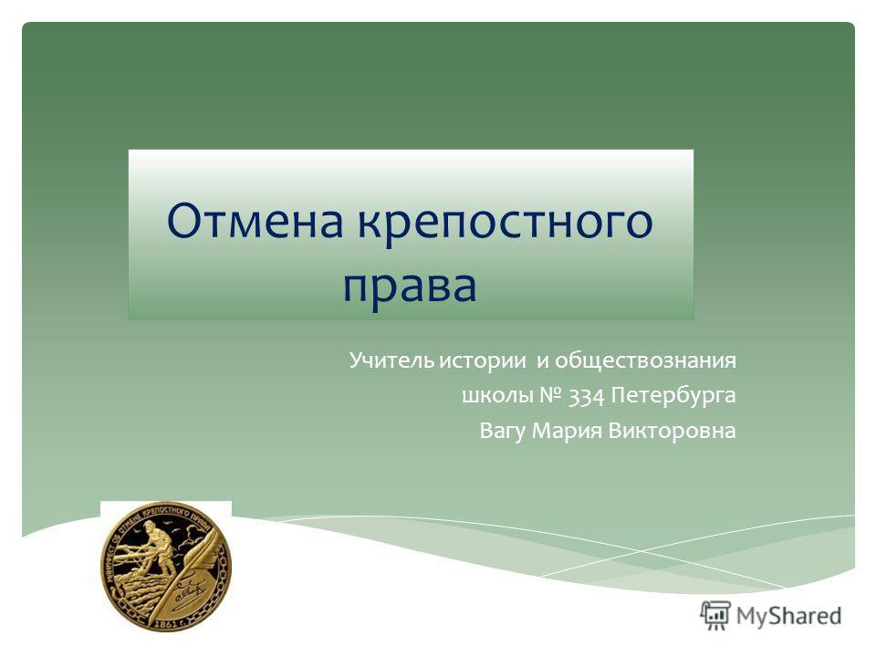 Отмена крепостного права Учитель истории и обществознания школы 334 Петербурга Вагу Мария Викторовна