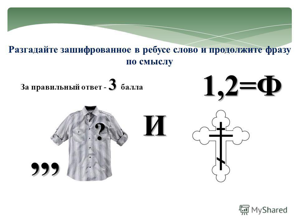 Разгадайте зашифрованное в ребусе слово и продолжите фразу по смыслу ?,,, И 1,2=Ф 3 За правильный ответ - 3 балла