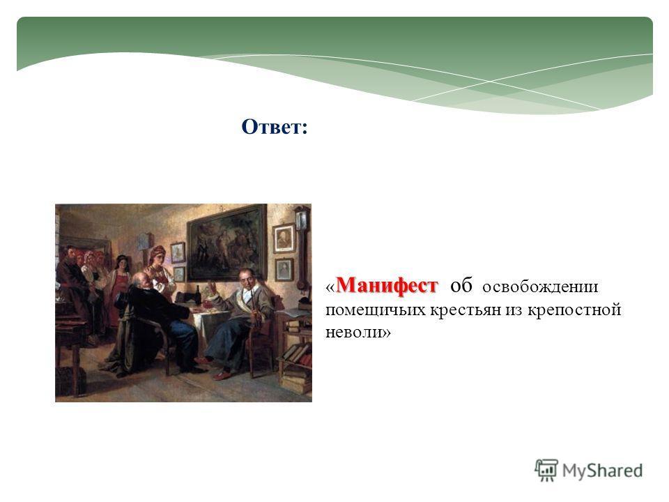 Ответ: Манифест « Манифест об освобождении помещичьих крестьян из крепостной неволи»
