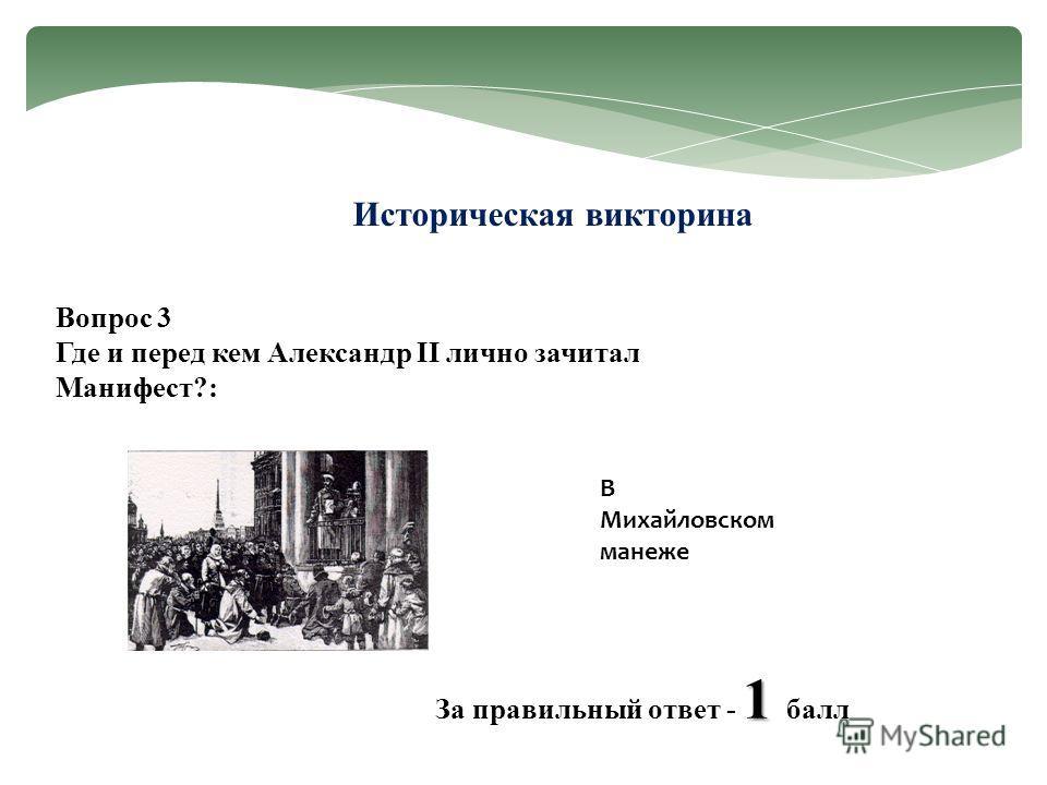 Историческая викторина Вопрос 3 Где и перед кем Александр II лично зачитал Манифест?: 1 За правильный ответ - 1 балл В Михайловском манеже