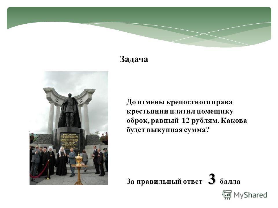 Задача До отмены крепостного права крестьянин платил помещику оброк, равный 12 рублям. Какова будет выкупная сумма? 3 За правильный ответ - 3 балла