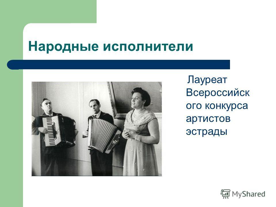 Народные исполнители Лауреат Всероссийск ого конкурса артистов эстрады