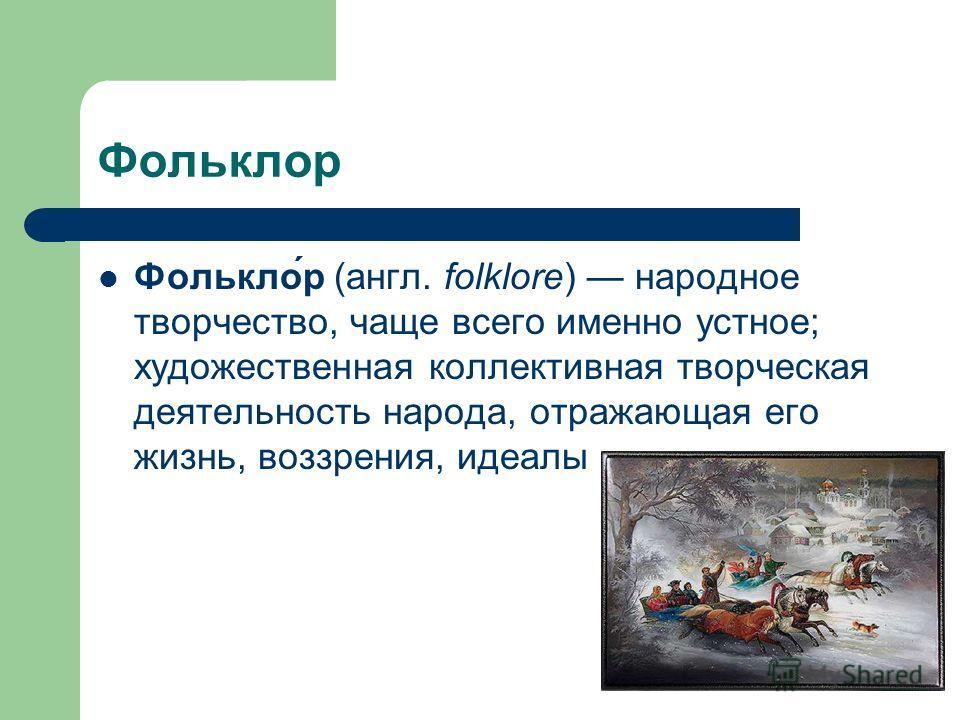 Фольклор Фолькло́р (англ. folklore) народное творчество, чаще всего именно устное; художественная коллективная творческая деятельность народа, отражающая его жизнь, воззрения, идеалы