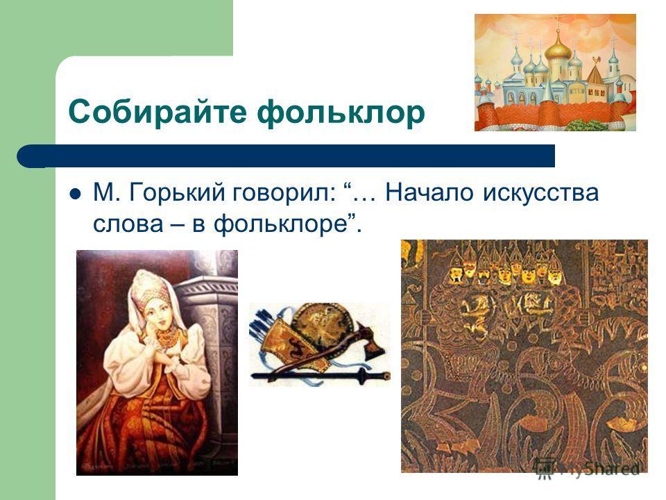 Собирайте фольклор М. Горький говорил: … Начало искусства слова – в фольклоре.