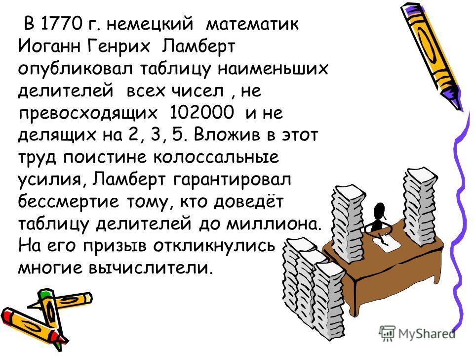 В 1770 г. немецкий математик Иоганн Генрих Ламберт опубликовал таблицу наименьших делителей всех чисел, не превосходящих 102000 и не делящих на 2, 3, 5. Вложив в этот труд поистине колоссальные усилия, Ламберт гарантировал бессмертие тому, кто доведё