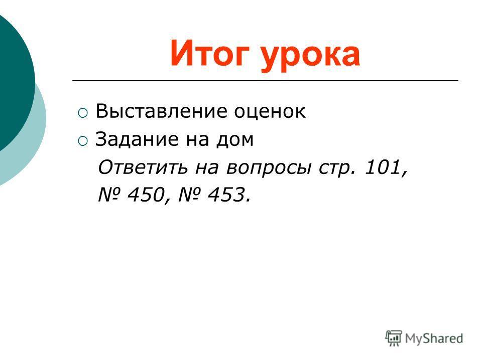 Итог урока Выставление оценок Задание на дом Ответить на вопросы стр. 101, 450, 453.