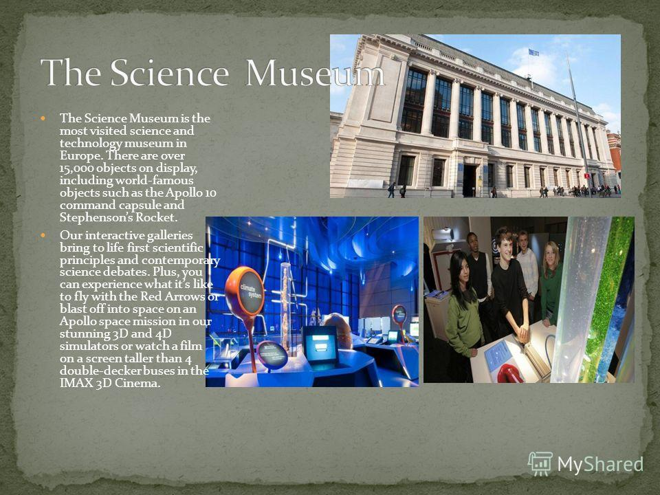 The Science Museum is the most visited science and technology museum in Europe. There are over 15,000 objects on display, including world-famous objects such as the Apollo 10 command capsule and Stephensons Rocket. Our interactive galleries bring to