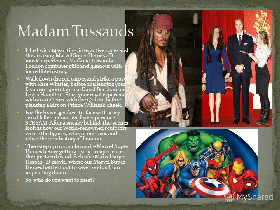 Filled with 14 exciting, interactive zones and the amazing Marvel Super Heroes 4D movie experience, Madame Tussauds London combines glitz and glamour with incredible history. Walk down the red carpet and strike a pose with Kate Winslet, before challe