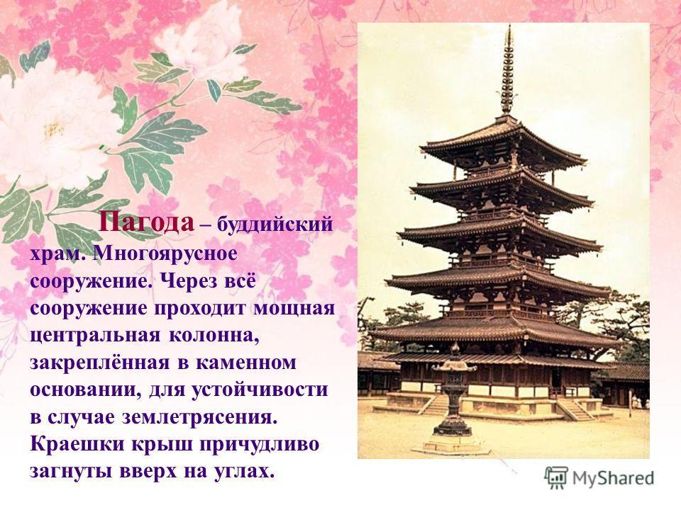 Пагода – буддийский храм. Многоярусное сооружение. Через всё сооружение проходит мощная центральная колонна, закреплённая в каменном основании, для устойчивости в случае землетрясения. Краешки крыш причудливо загнуты вверх на углах.