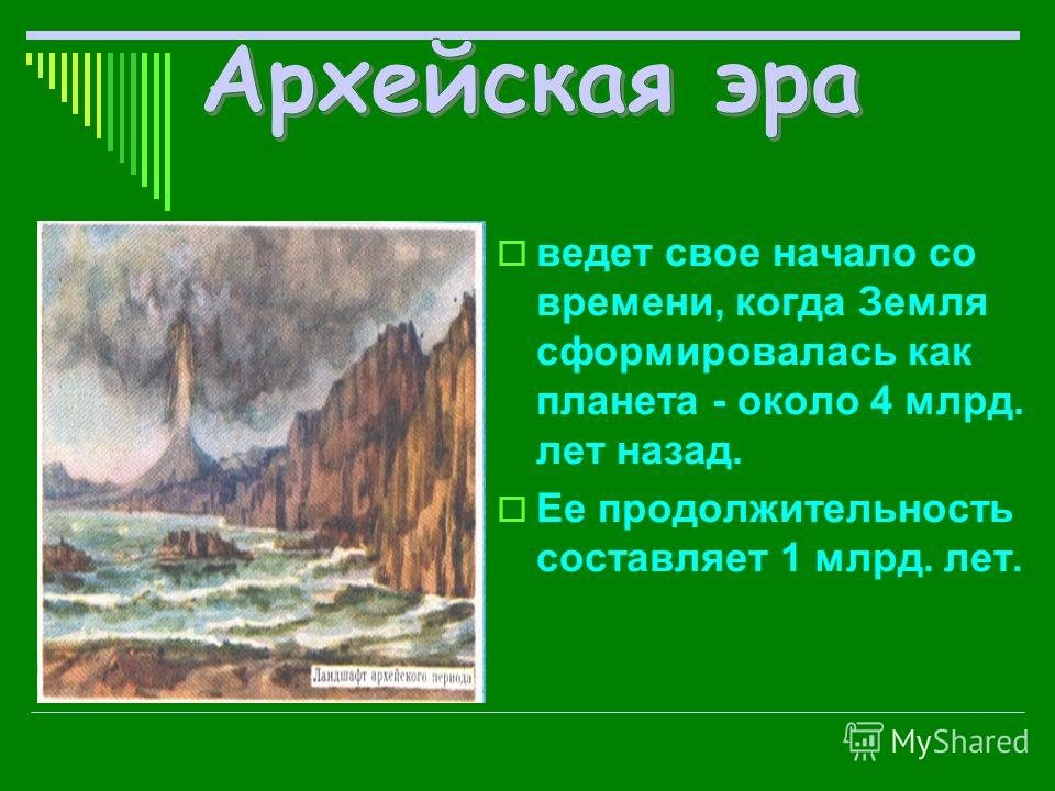 ведет свое начало со времени, когда Земля сформировалась как планета - около 4 млрд. лет назад. Ее продолжительность составляет 1 млрд. лет.