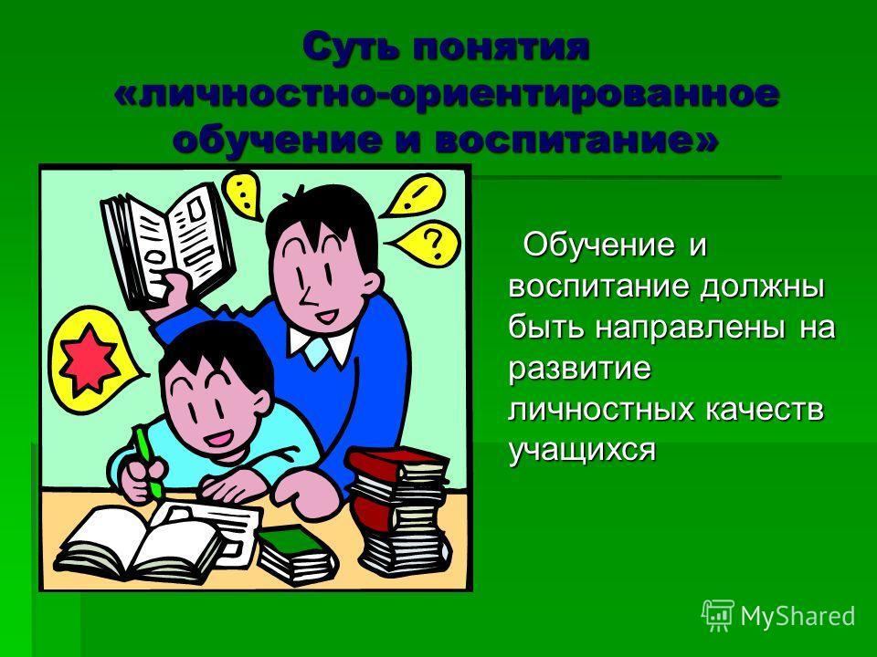 Суть понятия «личностно-ориентированное обучение и воспитание» Обучение и воспитание должны быть направлены на развитие личностных качеств учащихся Обучение и воспитание должны быть направлены на развитие личностных качеств учащихся