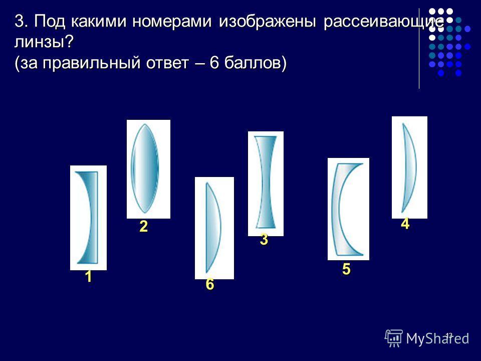 13 3. Под какими номерами изображены рассеивающие линзы? (за правильный ответ – 6 баллов) 1 3 5 2 4 6