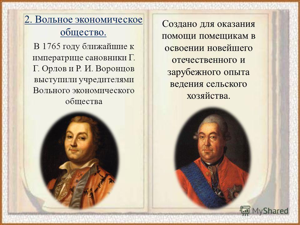 В 1765 году ближайшие к императрице сановники Г. Г. Орлов и Р. И. Воронцов выступили учредителями Вольного экономического общества Создано для оказания помощи помещикам в освоении новейшего отечественного и зарубежного опыта ведения сельского хозяйст