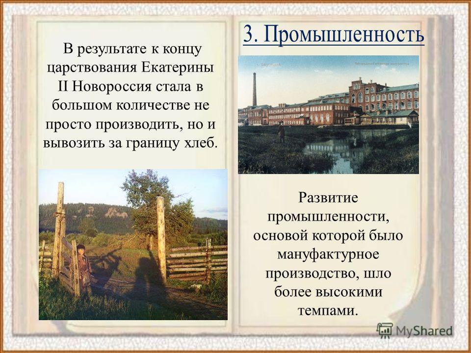 В результате к концу царствования Екатерины II Новороссия стала в большом количестве не просто производить, но и вывозить за границу хлеб. Развитие промышленности, основой которой было мануфактурное производство, шло более высокими темпами.