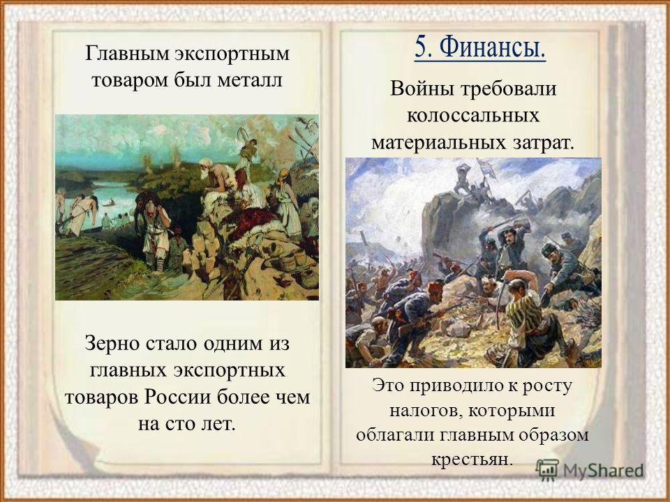 Главным экспортным товаром был металл Зерно стало одним из главных экспортных товаров России более чем на сто лет. Войны требовали колоссальных материальных затрат. Это приводило к росту налогов, которыми облагали главным образом крестьян.