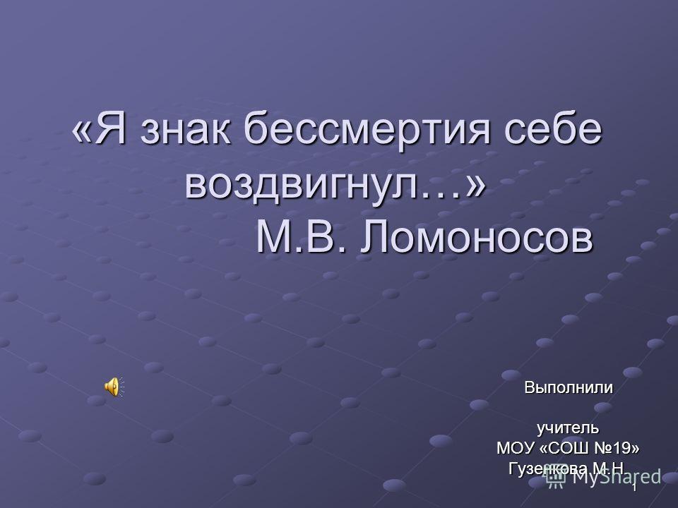 1 «Я знак бессмертия себе воздвигнул…» М.В. Ломоносов Выполнилиучитель МОУ «СОШ 19» Гузенкова М.Н.