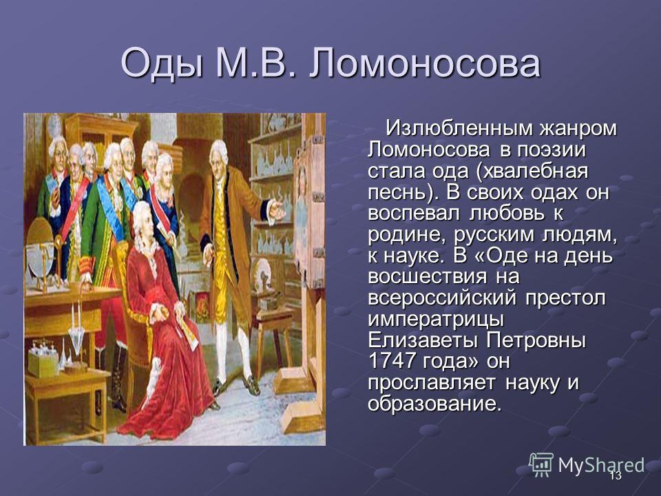 13 Оды М.В. Ломоносова Излюбленным жанром Ломоносова в поэзии стала ода (хвалебная песнь). В своих одах он воспевал любовь к родине, русским людям, к науке. В «Оде на день восшествия на всероссийский престол императрицы Елизаветы Петровны 1747 года»