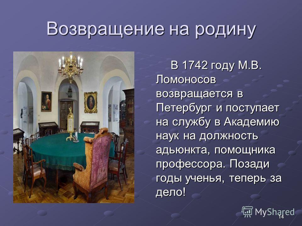 14 Возвращение на родину В 1742 году М.В. Ломоносов возвращается в Петербург и поступает на службу в Академию наук на должность адьюнкта, помощника профессора. Позади годы ученья, теперь за дело! В 1742 году М.В. Ломоносов возвращается в Петербург и