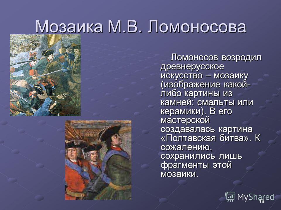 18 Мозаика М.В. Ломоносова Ломоносов возродил древнерусское искусство – мозаику (изображение какой- либо картины из камней: смальты или керамики). В его мастерской создавалась картина «Полтавская битва». К сожалению, сохранились лишь фрагменты этой м