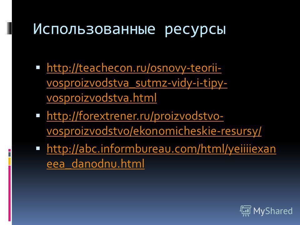 Использованные ресурсы http://teachecon.ru/osnovy-teorii- vosproizvodstva_sutmz-vidy-i-tipy- vosproizvodstva.html http://teachecon.ru/osnovy-teorii- vosproizvodstva_sutmz-vidy-i-tipy- vosproizvodstva.html http://forextrener.ru/proizvodstvo- vosproizv