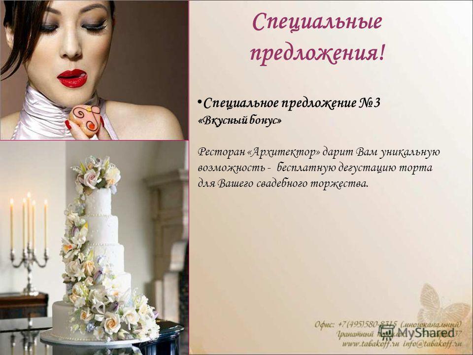 Специальные предложения! Специальное предложение 3 «Вкусный бонус» Ресторан «Архитектор» дарит Вам уникальную возможность - бесплатную дегустацию торта для Вашего свадебного торжества.