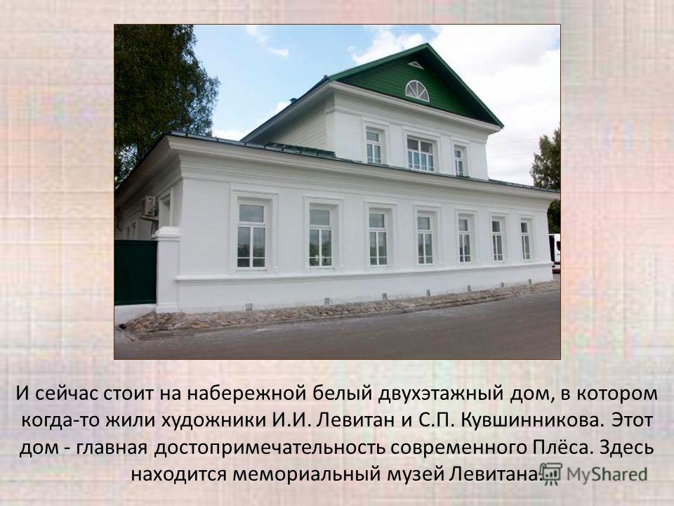 И сейчас стоит на набережной белый двухэтажный дом, в котором когда-то жили художники И.И. Левитан и С.П. Кувшинникова. Этот дом - главная достопримечательность современного Плёса. Здесь находится мемориальный музей Левитана.