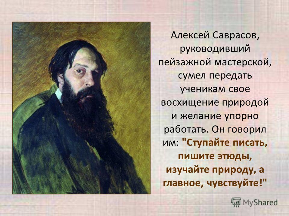 Алексей Саврасов, руководивший пейзажной мастерской, сумел передать ученикам свое восхищение природой и желание упорно работать. Он говорил им: Ступайте писать, пишите этюды, изучайте природу, а главное, чувствуйте!