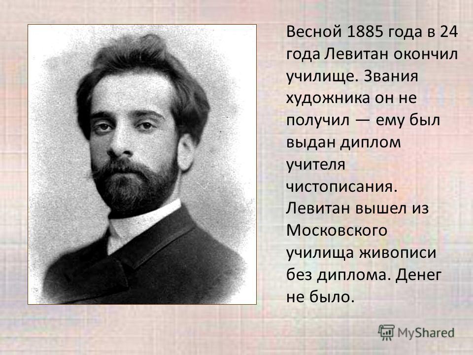 Весной 1885 года в 24 года Левитан окончил училище. Звания художника он не получил ему был выдан диплом учителя чистописания. Левитан вышел из Московского училища живописи без диплома. Денег не было.
