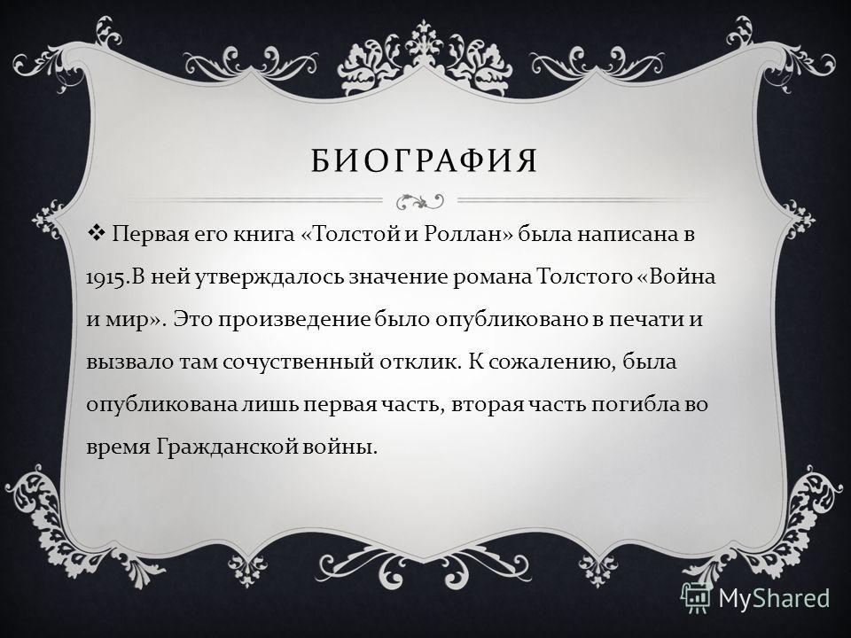 БИОГРАФИЯ Первая его книга « Толстой и Роллан » была написана в 1915. В ней утверждалось значение романа Толстого « Война и мир ». Это произведение было опубликовано в печати и вызвало там сочуственный отклик. К сожалению, была опубликована лишь перв